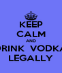 KEEP CALM AND DRINK  VODKA LEGALLY - Personalised Poster A4 size