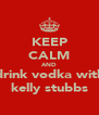 KEEP CALM AND drink vodka with kelly stubbs - Personalised Poster A4 size