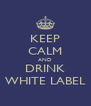 KEEP CALM AND DRINK WHITE LABEL - Personalised Poster A4 size