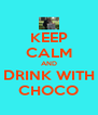 KEEP CALM AND DRINK WITH CHOCO - Personalised Poster A4 size