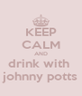 KEEP CALM AND drink with  johnny potts - Personalised Poster A4 size