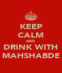 KEEP CALM AND DRINK WITH MAHSHABDE - Personalised Poster A4 size