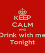 KEEP CALM AND Drink with me Tonight - Personalised Poster A4 size