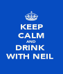 KEEP CALM AND DRINK  WITH NEIL  - Personalised Poster A4 size