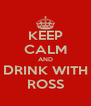 KEEP CALM AND DRINK WITH ROSS - Personalised Poster A4 size