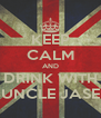 KEEP CALM AND DRINK WITH UNCLE JASE - Personalised Poster A4 size