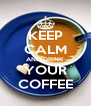 KEEP CALM AND DRINK YOUR COFFEE - Personalised Poster A4 size