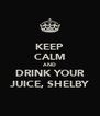KEEP CALM AND DRINK YOUR JUICE, SHELBY - Personalised Poster A4 size
