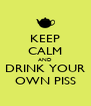 KEEP CALM AND DRINK YOUR OWN PISS - Personalised Poster A4 size