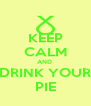 KEEP CALM AND  DRINK YOUR PIE - Personalised Poster A4 size