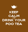 KEEP CALM AND DRINK YOUR POO TEA - Personalised Poster A4 size