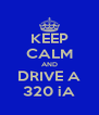 KEEP CALM AND DRIVE A 320 iA - Personalised Poster A4 size