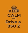 KEEP CALM AND Drive a  350 Z - Personalised Poster A4 size