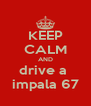 KEEP CALM AND drive a  impala 67 - Personalised Poster A4 size
