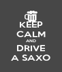 KEEP CALM AND DRIVE A SAXO - Personalised Poster A4 size