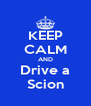 KEEP CALM AND Drive a Scion - Personalised Poster A4 size