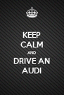 KEEP CALM AND DRIVE AN AUDI - Personalised Poster A4 size