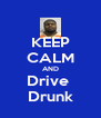 KEEP CALM AND Drive  Drunk - Personalised Poster A4 size