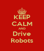 KEEP CALM AND Drive Robots - Personalised Poster A4 size