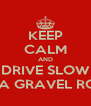KEEP CALM AND DRIVE SLOW ON A GRAVEL ROAD - Personalised Poster A4 size
