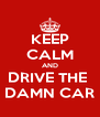 KEEP CALM AND DRIVE THE  DAMN CAR - Personalised Poster A4 size