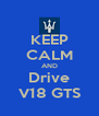 KEEP CALM AND Drive V18 GTS - Personalised Poster A4 size