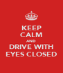 KEEP CALM AND DRIVE WITH EYES CLOSED - Personalised Poster A4 size