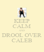 KEEP CALM AND DROOL OVER CALEB - Personalised Poster A4 size
