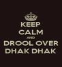 KEEP CALM AND DROOL OVER DHAK DHAK - Personalised Poster A4 size