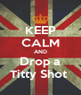 KEEP CALM AND Drop a Titty Shot  - Personalised Poster A4 size