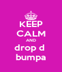 KEEP CALM AND drop d  bumpa - Personalised Poster A4 size