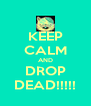 KEEP CALM AND DROP DEAD!!!!! - Personalised Poster A4 size