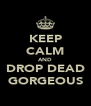 KEEP CALM AND DROP DEAD GORGEOUS - Personalised Poster A4 size