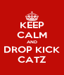 KEEP CALM AND DROP KICK CATZ - Personalised Poster A4 size