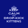KEEP CALM AND DROP-KICK KITTENS - Personalised Poster A4 size