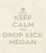 KEEP CALM AND DROP KICK MEGAN - Personalised Poster A4 size