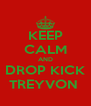 KEEP CALM AND DROP KICK TREYVON  - Personalised Poster A4 size