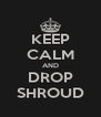 KEEP CALM AND DROP SHROUD - Personalised Poster A4 size