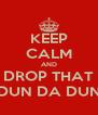 KEEP CALM AND DROP THAT DUN DA DUN - Personalised Poster A4 size