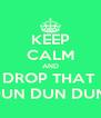 KEEP CALM AND DROP THAT  DUN DUN DUN  - Personalised Poster A4 size