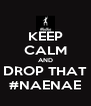 KEEP CALM AND DROP THAT #NAENAE - Personalised Poster A4 size