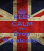 KEEP CALM AND Drop The alcohol  - Personalised Poster A4 size