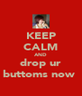 KEEP CALM AND drop ur buttoms now  - Personalised Poster A4 size