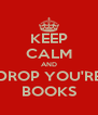 KEEP CALM AND DROP YOU'RE BOOKS - Personalised Poster A4 size