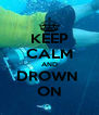 KEEP CALM AND DROWN  ON - Personalised Poster A4 size