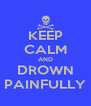KEEP CALM AND DROWN PAINFULLY - Personalised Poster A4 size