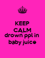 KEEP CALM AND drown ppl in  baby juice - Personalised Poster A4 size