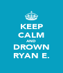 KEEP CALM AND DROWN RYAN E. - Personalised Poster A4 size