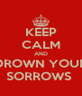 KEEP CALM AND DROWN YOUR SORROWS  - Personalised Poster A4 size