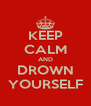 KEEP CALM AND DROWN YOURSELF - Personalised Poster A4 size